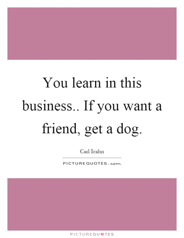 You learn in this business.. If you want a friend, get a dog Picture Quote #1