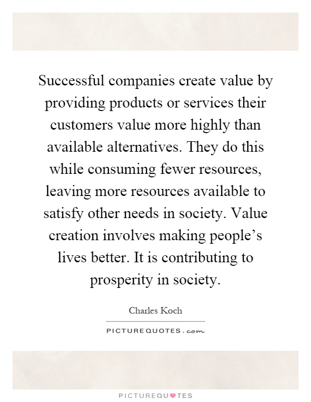 Successful companies create value by providing products or services their customers value more highly than available alternatives. They do this while consuming fewer resources, leaving more resources available to satisfy other needs in society. Value creation involves making people's lives better. It is contributing to prosperity in society Picture Quote #1