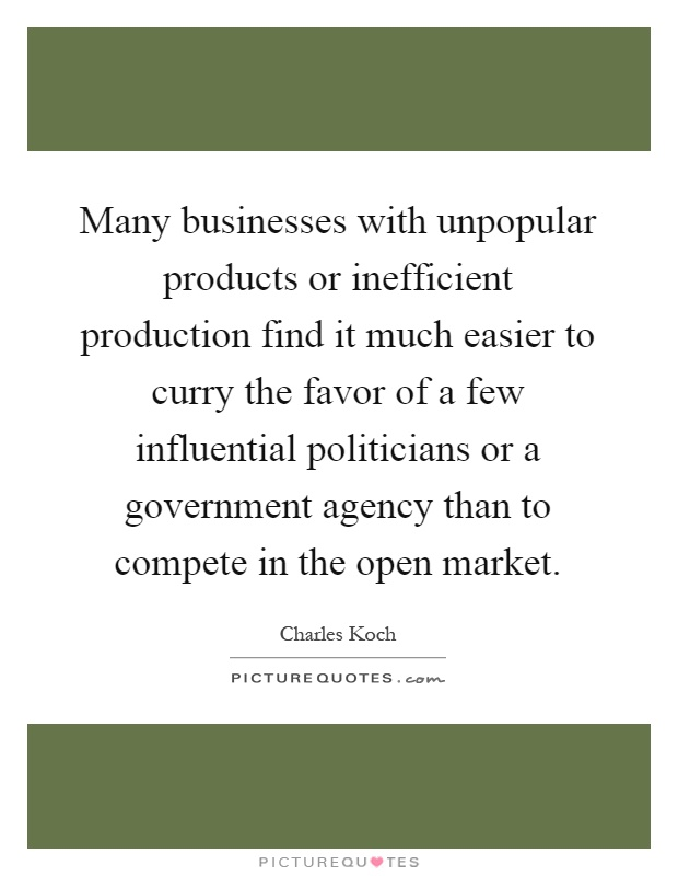 Many businesses with unpopular products or inefficient production find it much easier to curry the favor of a few influential politicians or a government agency than to compete in the open market Picture Quote #1