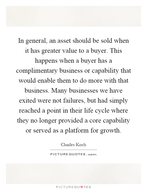 In general, an asset should be sold when it has greater value to a buyer. This happens when a buyer has a complimentary business or capability that would enable them to do more with that business. Many businesses we have exited were not failures, but had simply reached a point in their life cycle where they no longer provided a core capability or served as a platform for growth Picture Quote #1