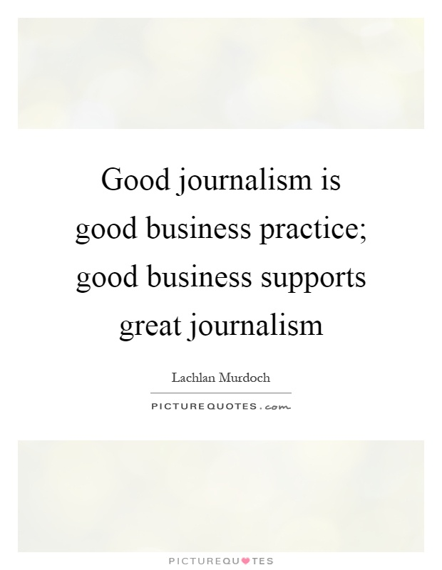 Good journalism is good business practice; good business supports great journalism Picture Quote #1