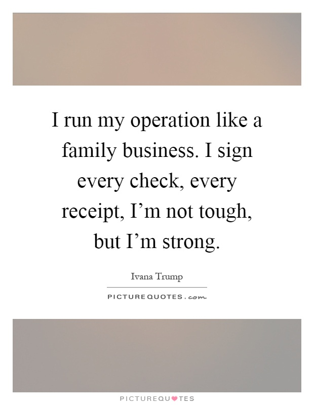 I run my operation like a family business. I sign every check, every receipt, I'm not tough, but I'm strong Picture Quote #1