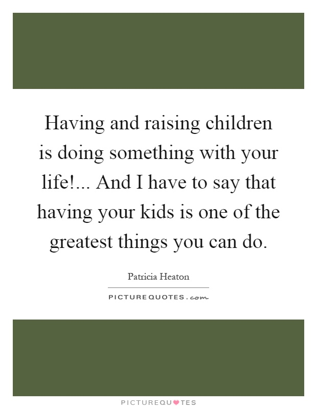 Having and raising children is doing something with your life!... And I have to say that having your kids is one of the greatest things you can do Picture Quote #1