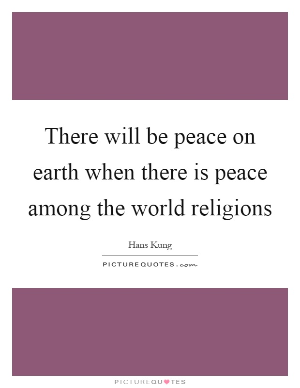 There will be peace on earth when there is peace among the world religions Picture Quote #1