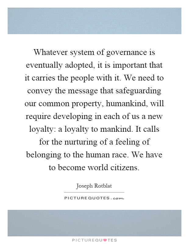 Whatever system of governance is eventually adopted, it is important that it carries the people with it. We need to convey the message that safeguarding our common property, humankind, will require developing in each of us a new loyalty: a loyalty to mankind. It calls for the nurturing of a feeling of belonging to the human race. We have to become world citizens Picture Quote #1