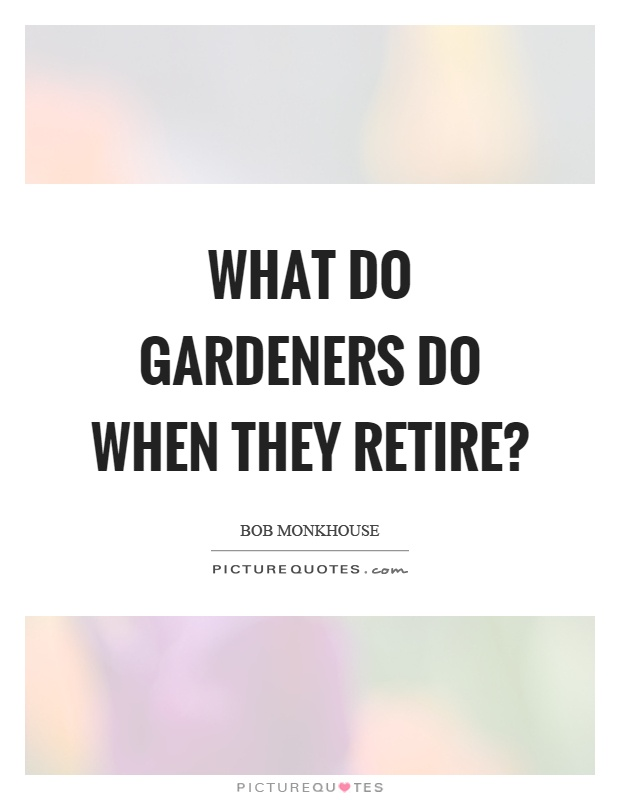 What do gardeners do when they retire? Picture Quote #1