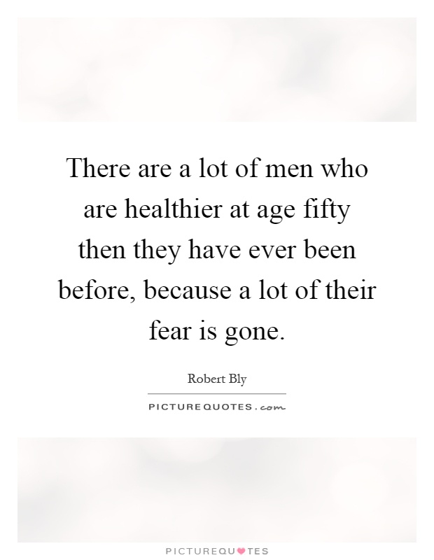 There are a lot of men who are healthier at age fifty then they have ever been before, because a lot of their fear is gone Picture Quote #1