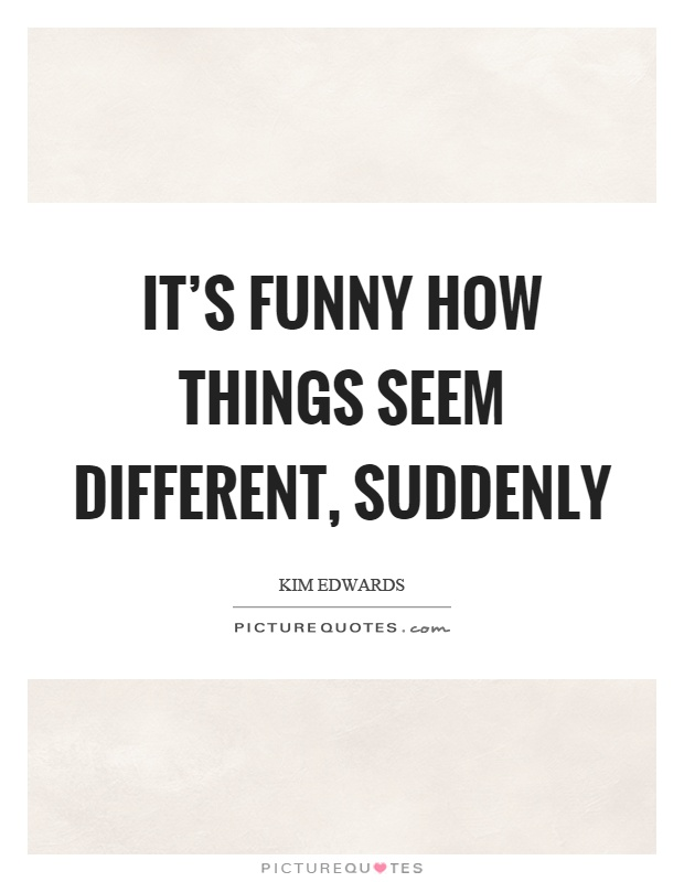 It's funny how things seem different, suddenly Picture Quote #1