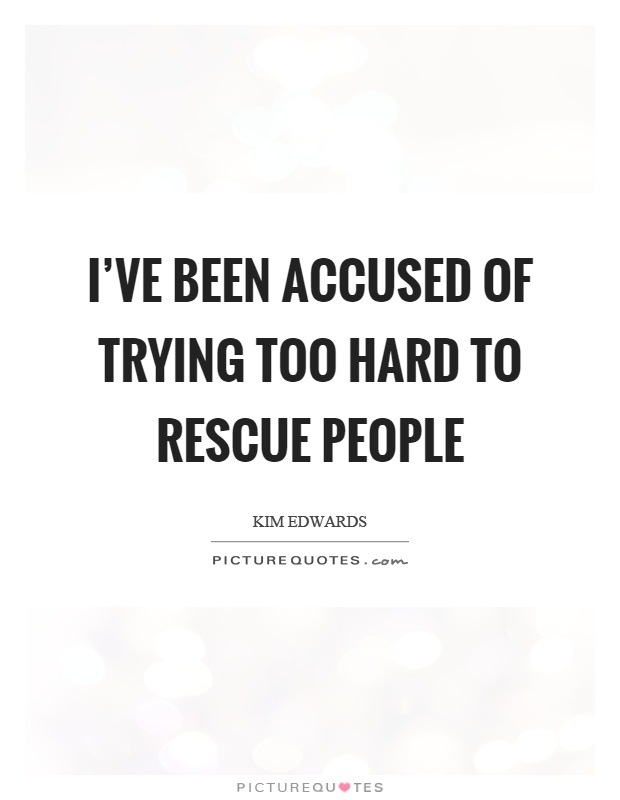 I've been accused of trying too hard to rescue people Picture Quote #1