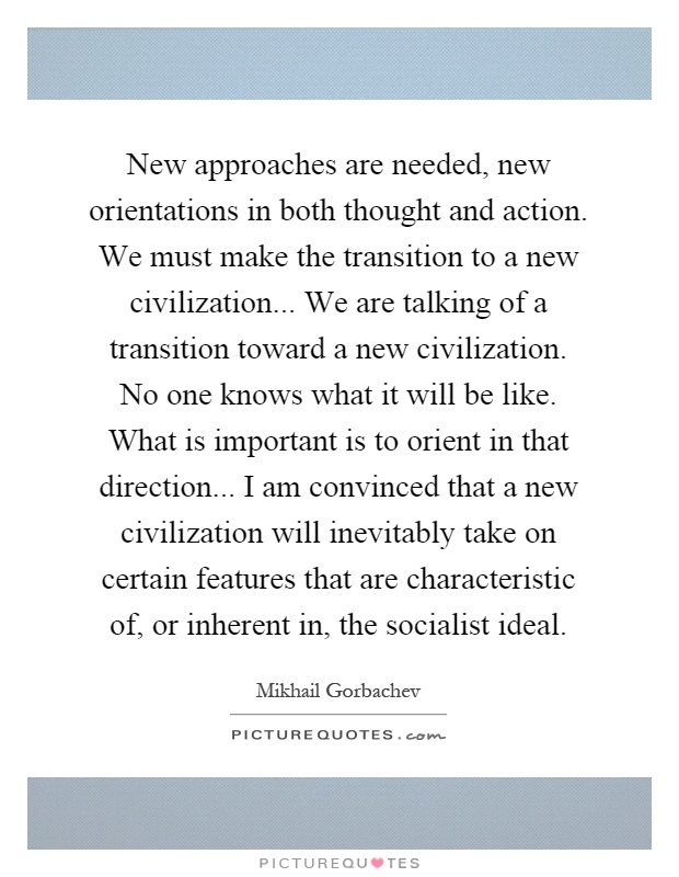 New approaches are needed, new orientations in both thought and action. We must make the transition to a new civilization... We are talking of a transition toward a new civilization. No one knows what it will be like. What is important is to orient in that direction... I am convinced that a new civilization will inevitably take on certain features that are characteristic of, or inherent in, the socialist ideal Picture Quote #1
