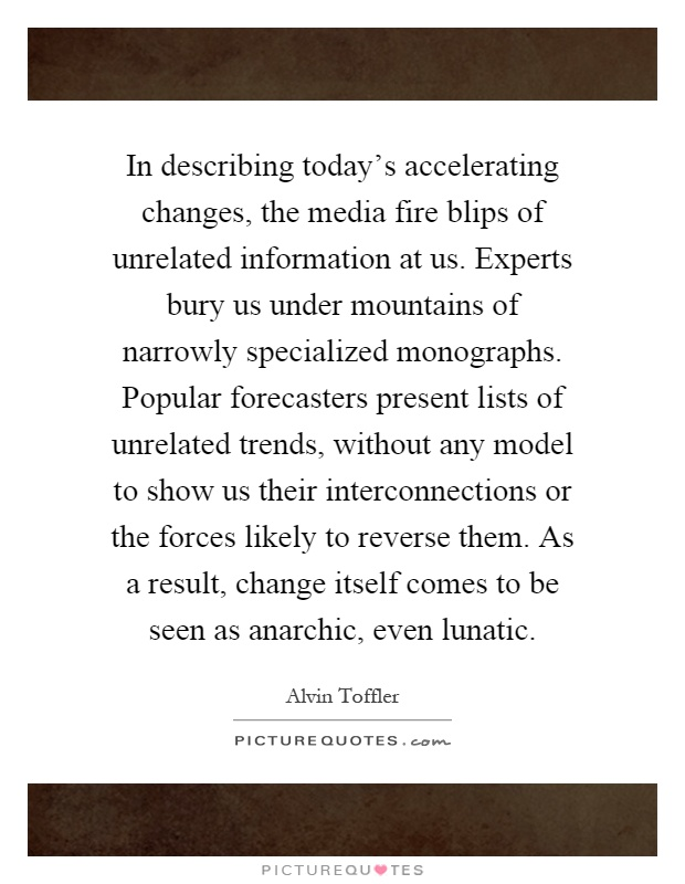 In describing today's accelerating changes, the media fire blips of unrelated information at us. Experts bury us under mountains of narrowly specialized monographs. Popular forecasters present lists of unrelated trends, without any model to show us their interconnections or the forces likely to reverse them. As a result, change itself comes to be seen as anarchic, even lunatic Picture Quote #1