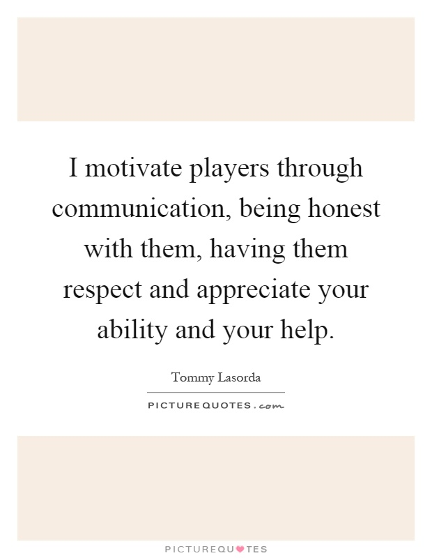 I motivate players through communication, being honest with them, having them respect and appreciate your ability and your help Picture Quote #1
