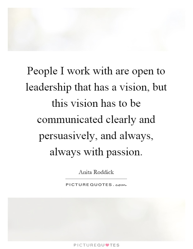People I work with are open to leadership that has a vision, but this vision has to be communicated clearly and persuasively, and always, always with passion Picture Quote #1