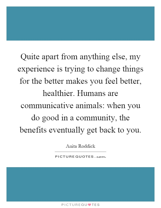Quite apart from anything else, my experience is trying to change things for the better makes you feel better, healthier. Humans are communicative animals: when you do good in a community, the benefits eventually get back to you Picture Quote #1