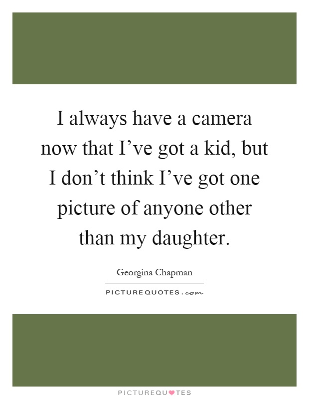 I always have a camera now that I've got a kid, but I don't think I've got one picture of anyone other than my daughter Picture Quote #1