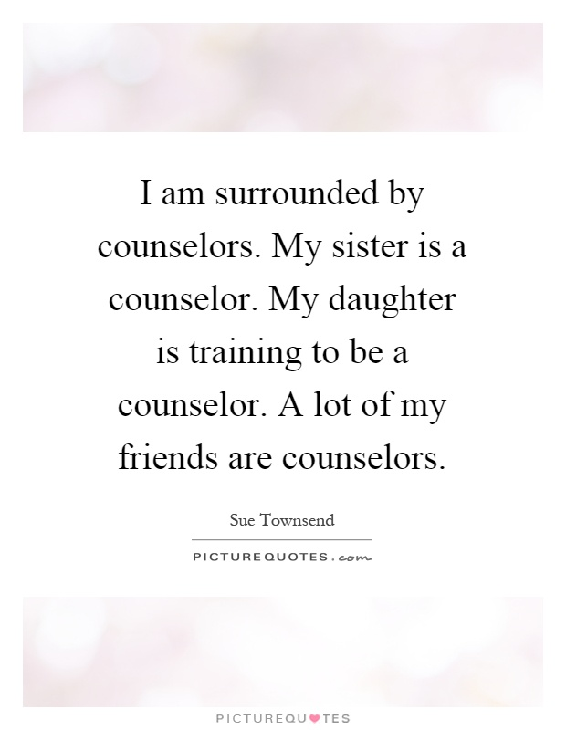I am surrounded by counselors. My sister is a counselor. My daughter is training to be a counselor. A lot of my friends are counselors Picture Quote #1