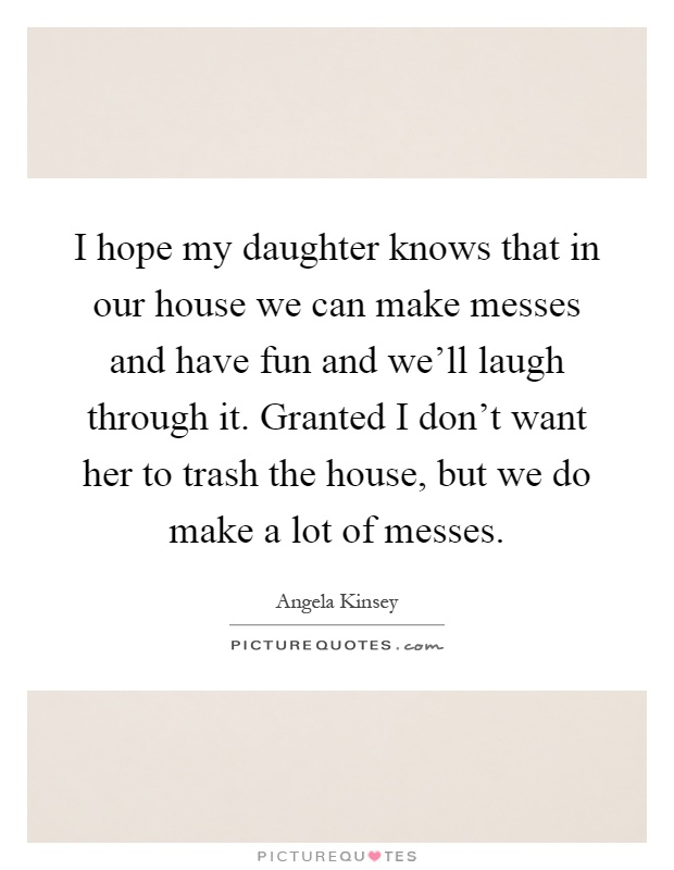 I hope my daughter knows that in our house we can make messes and have fun and we'll laugh through it. Granted I don't want her to trash the house, but we do make a lot of messes Picture Quote #1