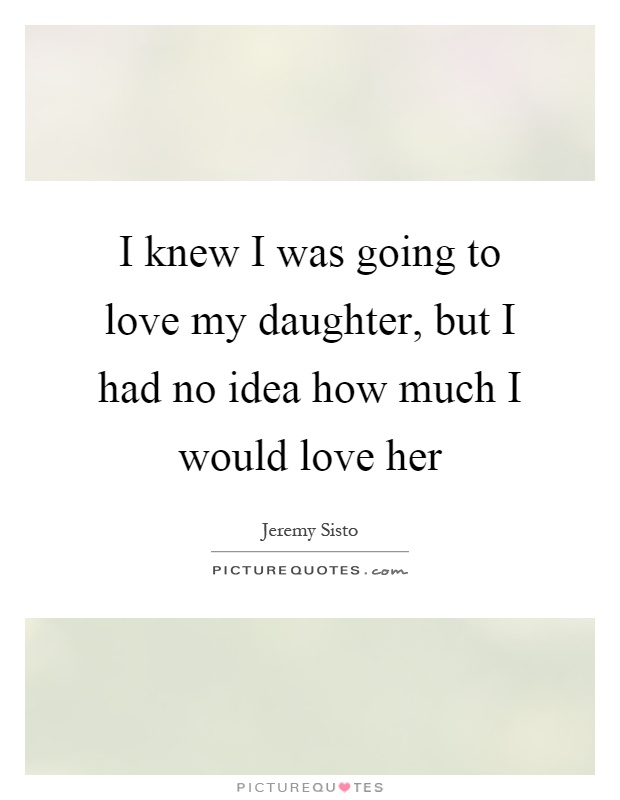 I knew I was going to love my daughter, but I had no idea how much I would love her Picture Quote #1