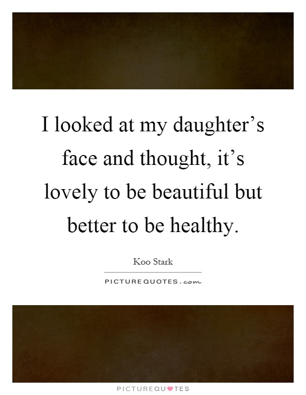 I looked at my daughter's face and thought, it's lovely to be beautiful but better to be healthy Picture Quote #1
