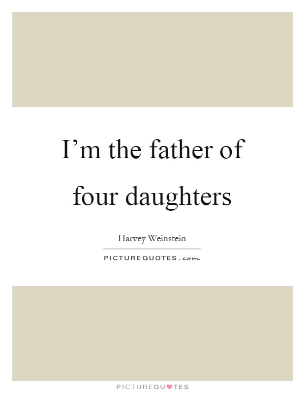 I'm the father of four daughters Picture Quote #1