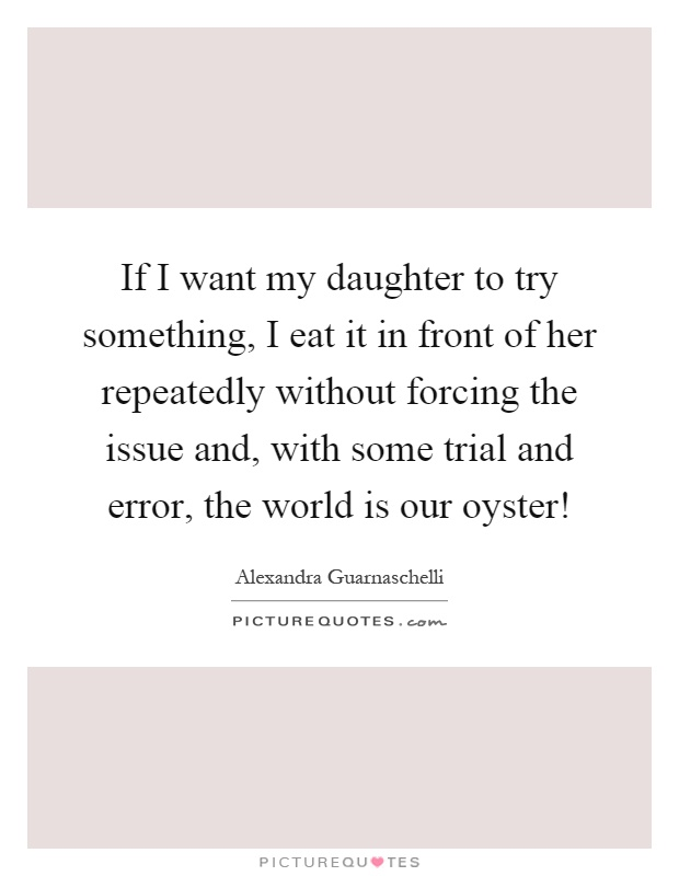 If I want my daughter to try something, I eat it in front of her repeatedly without forcing the issue and, with some trial and error, the world is our oyster! Picture Quote #1