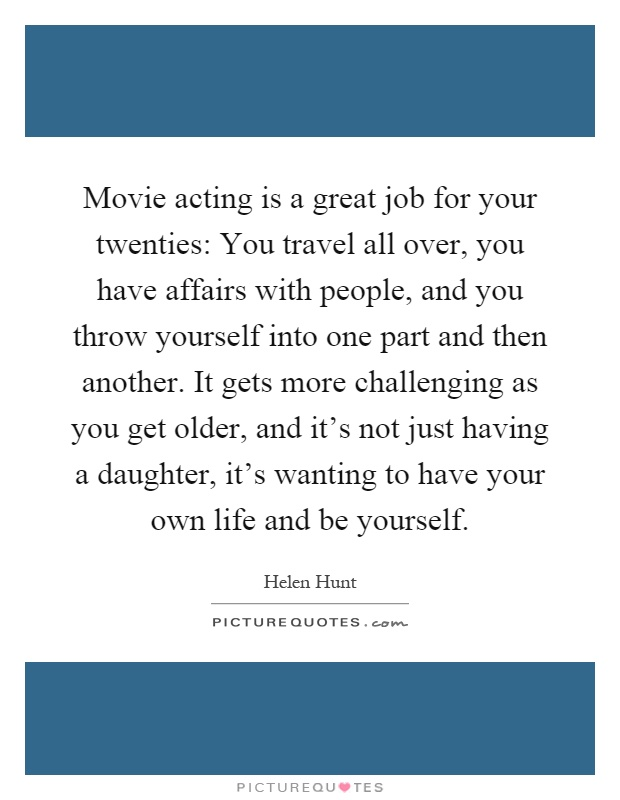 Movie acting is a great job for your twenties: You travel all over, you have affairs with people, and you throw yourself into one part and then another. It gets more challenging as you get older, and it's not just having a daughter, it's wanting to have your own life and be yourself Picture Quote #1