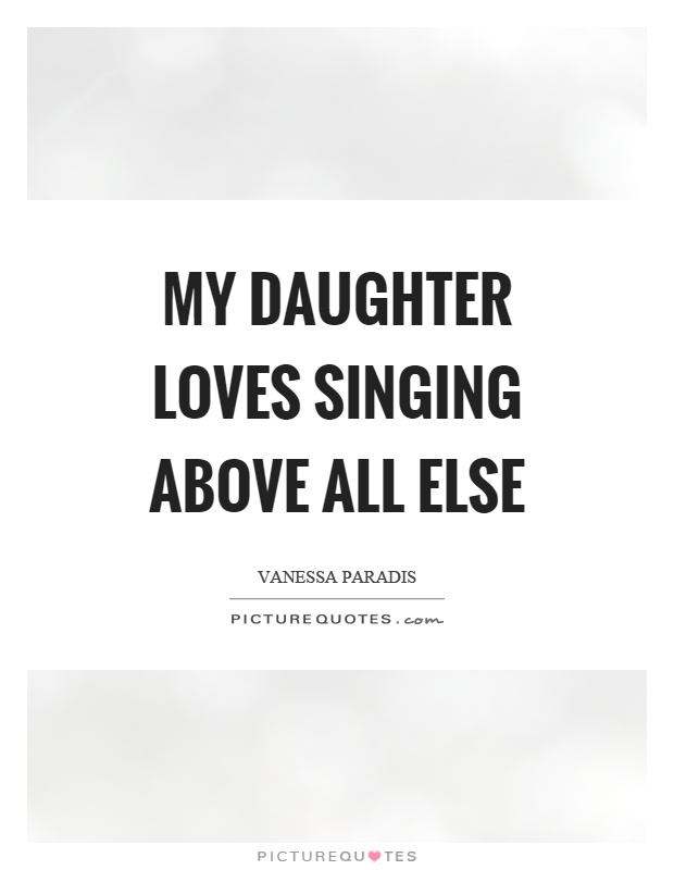 My daughter loves singing above all else Picture Quote #1