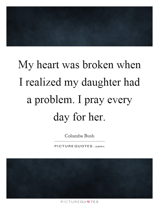 My heart was broken when I realized my daughter had a problem. I pray every day for her Picture Quote #1