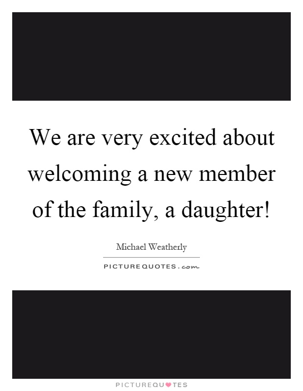 We are very excited about welcoming a new member of the family, a daughter! Picture Quote #1