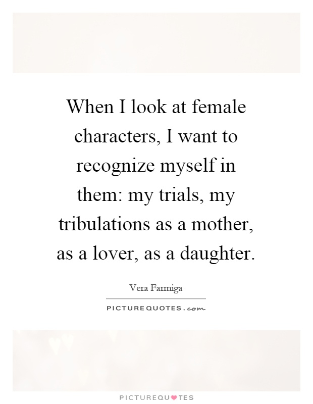 When I look at female characters, I want to recognize myself in them: my trials, my tribulations as a mother, as a lover, as a daughter Picture Quote #1