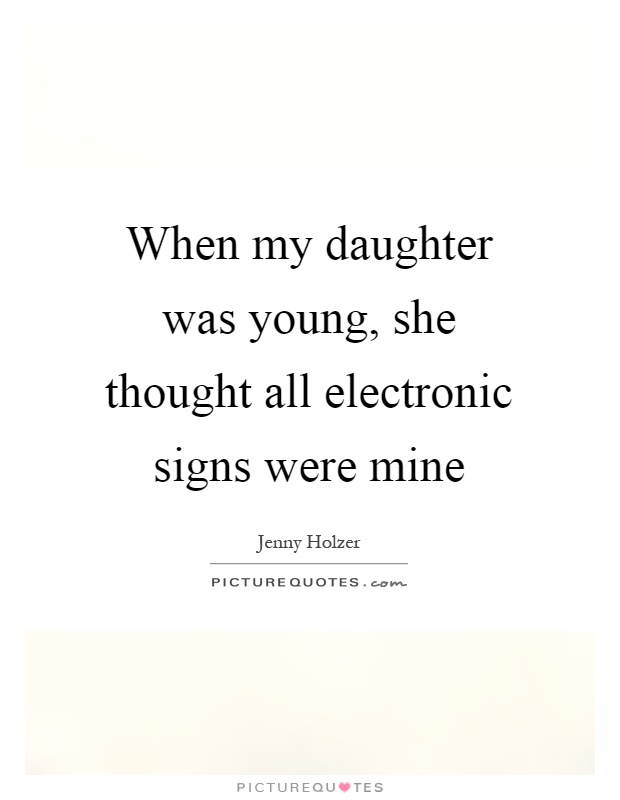 When my daughter was young, she thought all electronic signs were mine Picture Quote #1
