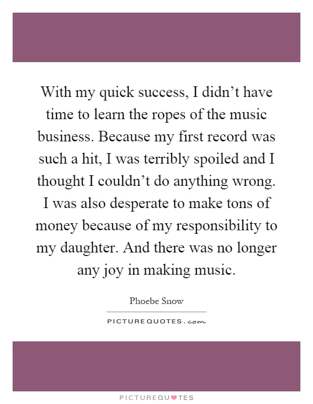 With my quick success, I didn't have time to learn the ropes of the music business. Because my first record was such a hit, I was terribly spoiled and I thought I couldn't do anything wrong. I was also desperate to make tons of money because of my responsibility to my daughter. And there was no longer any joy in making music Picture Quote #1