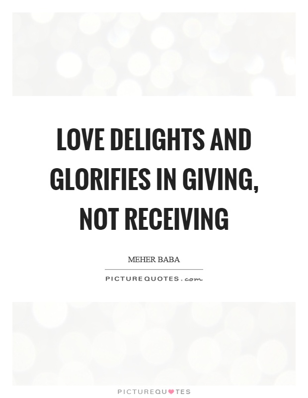 Love delights and glorifies in giving, not receiving Picture Quote #1