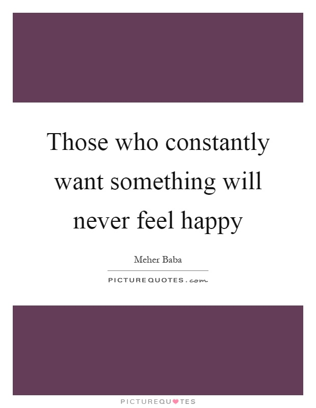 Those who constantly want something will never feel happy Picture Quote #1