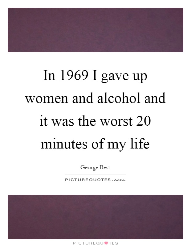 In 1969 I gave up women and alcohol and it was the worst 20 minutes of my life Picture Quote #1