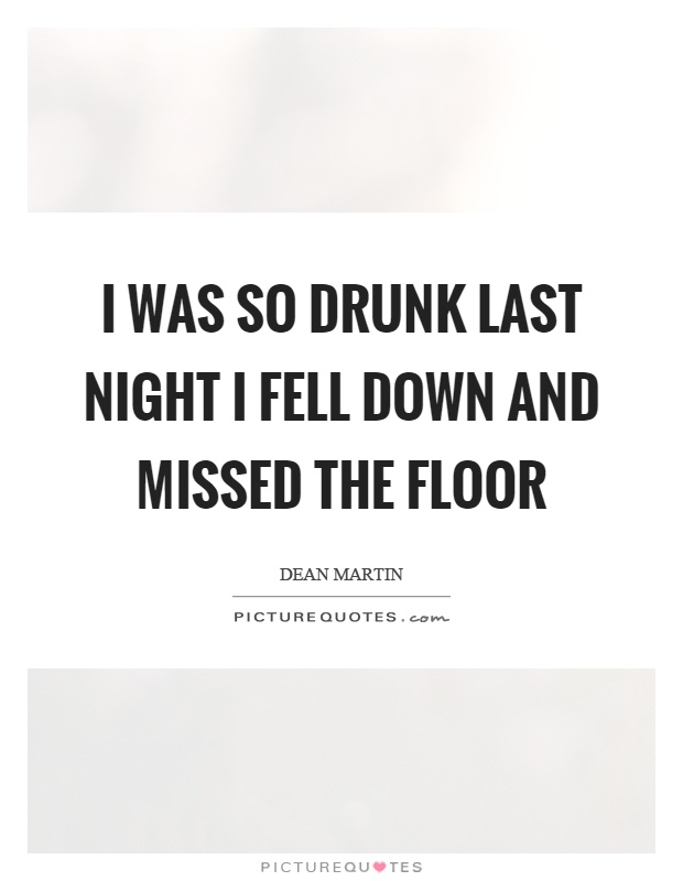 I was so drunk last night I fell down and missed the floor Picture Quote #1