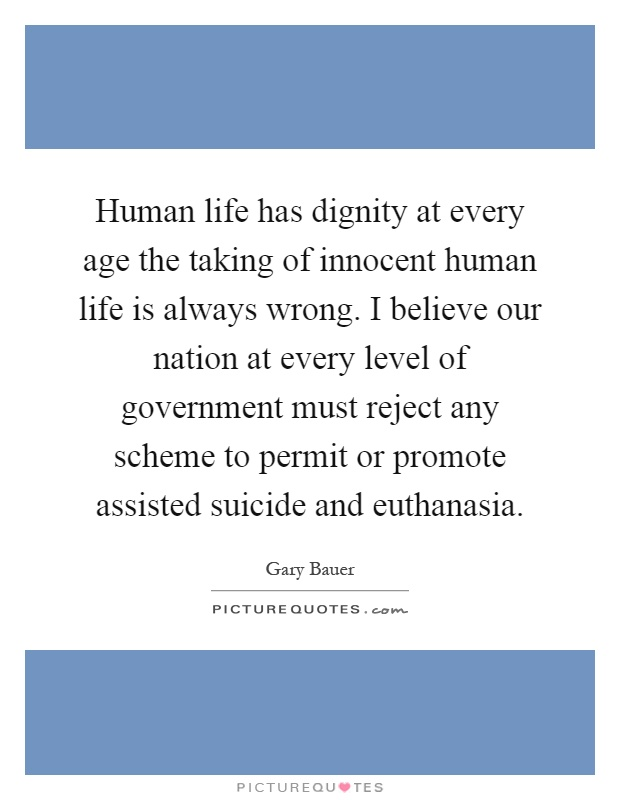 Human life has dignity at every age the taking of innocent human life is always wrong. I believe our nation at every level of government must reject any scheme to permit or promote assisted suicide and euthanasia Picture Quote #1