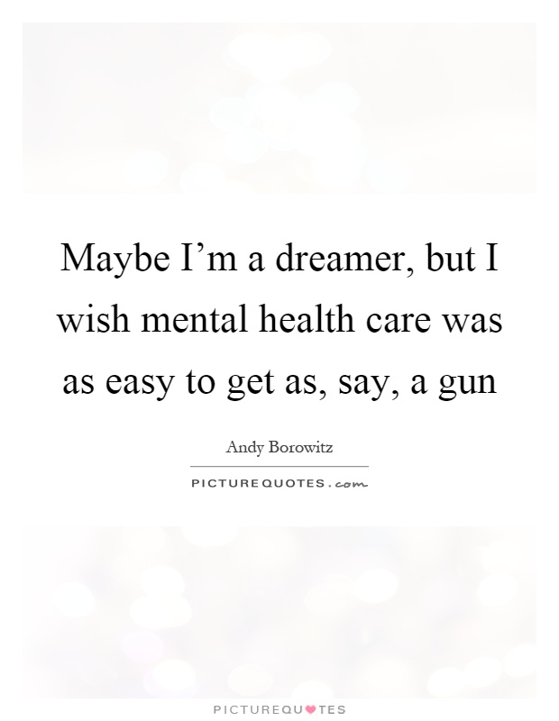 Maybe I'm a dreamer, but I wish mental health care was as easy to get as, say, a gun Picture Quote #1