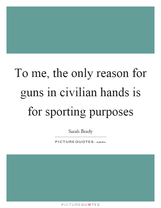 To me, the only reason for guns in civilian hands is for sporting purposes Picture Quote #1