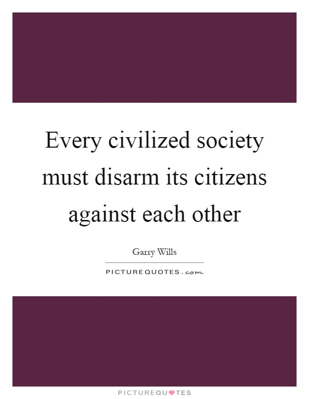 Every civilized society must disarm its citizens against each other Picture Quote #1