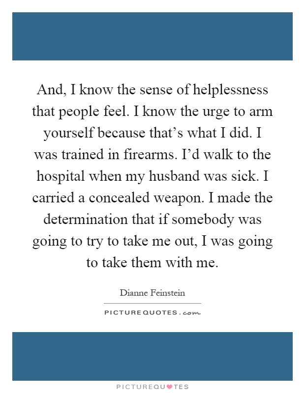 And, I know the sense of helplessness that people feel. I know the urge to arm yourself because that's what I did. I was trained in firearms. I'd walk to the hospital when my husband was sick. I carried a concealed weapon. I made the determination that if somebody was going to try to take me out, I was going to take them with me Picture Quote #1