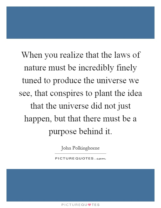 When you realize that the laws of nature must be incredibly finely tuned to produce the universe we see, that conspires to plant the idea that the universe did not just happen, but that there must be a purpose behind it Picture Quote #1