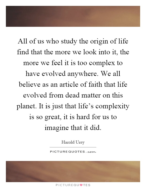 All of us who study the origin of life find that the more we look into it, the more we feel it is too complex to have evolved anywhere. We all believe as an article of faith that life evolved from dead matter on this planet. It is just that life's complexity is so great, it is hard for us to imagine that it did Picture Quote #1