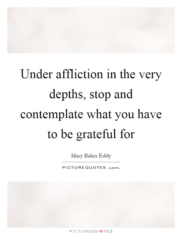 Under affliction in the very depths, stop and contemplate what you have to be grateful for Picture Quote #1