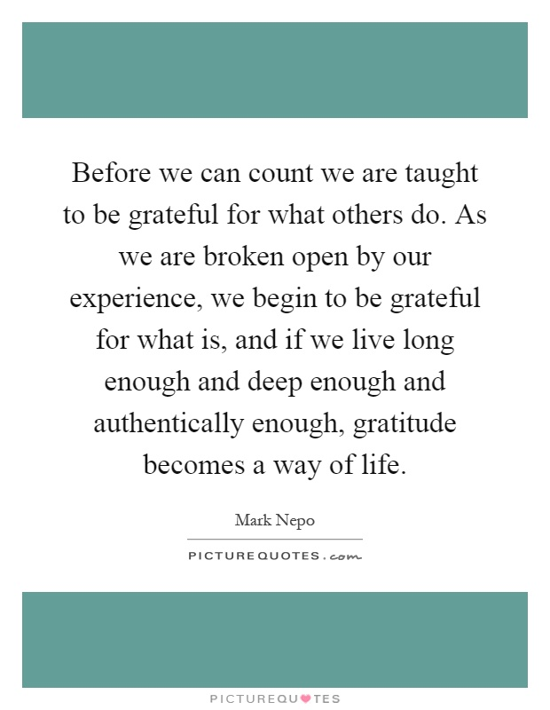 Before we can count we are taught to be grateful for what others do. As we are broken open by our experience, we begin to be grateful for what is, and if we live long enough and deep enough and authentically enough, gratitude becomes a way of life Picture Quote #1
