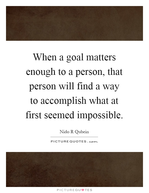 When a goal matters enough to a person, that person will find a way to accomplish what at first seemed impossible Picture Quote #1