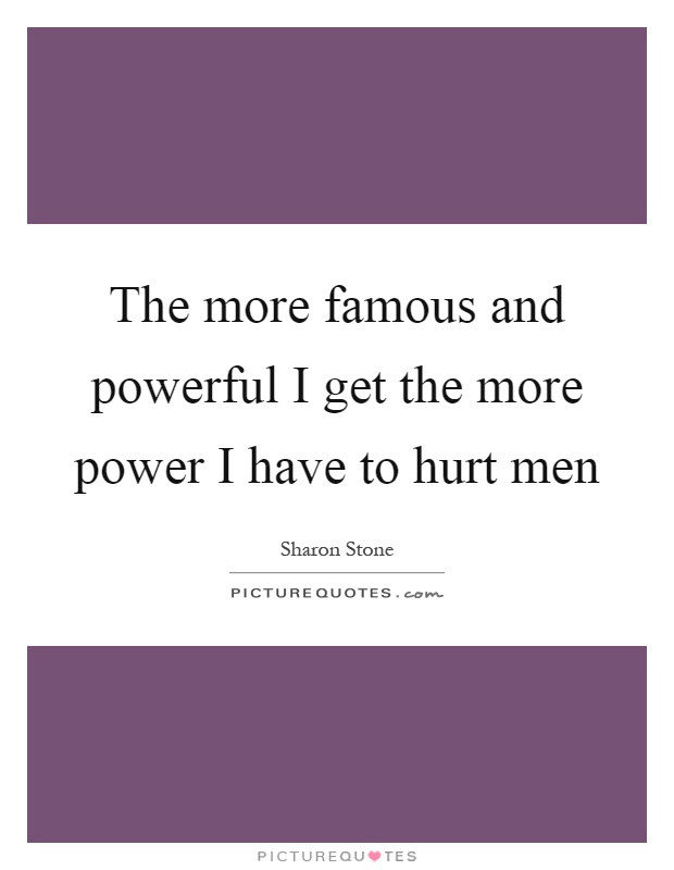 The more famous and powerful I get the more power I have to hurt men Picture Quote #1
