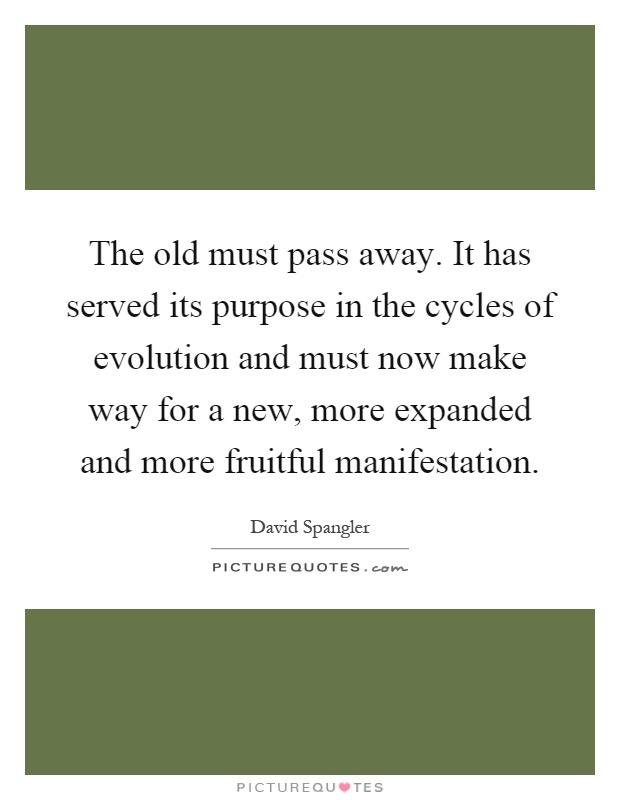 The old must pass away. It has served its purpose in the cycles of evolution and must now make way for a new, more expanded and more fruitful manifestation Picture Quote #1