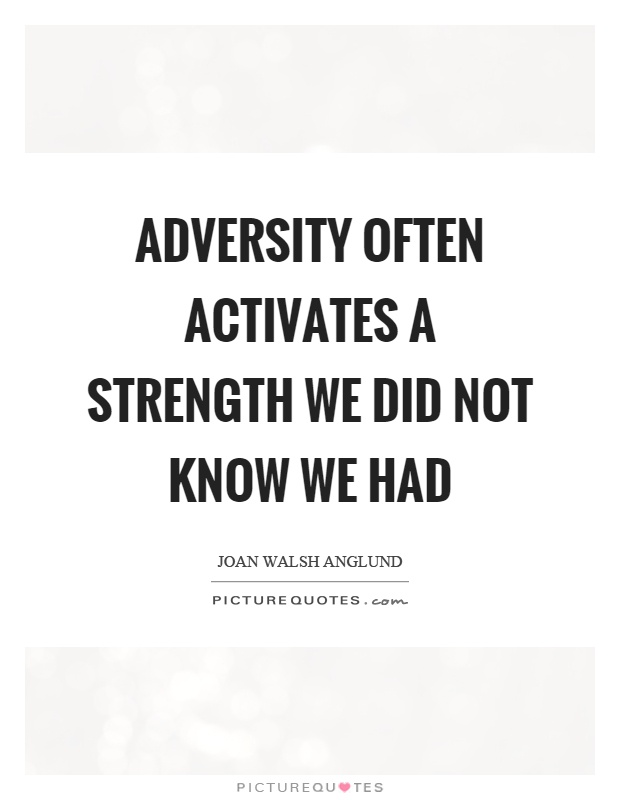 Adversity often activates a strength we did not know we had Picture Quote #1