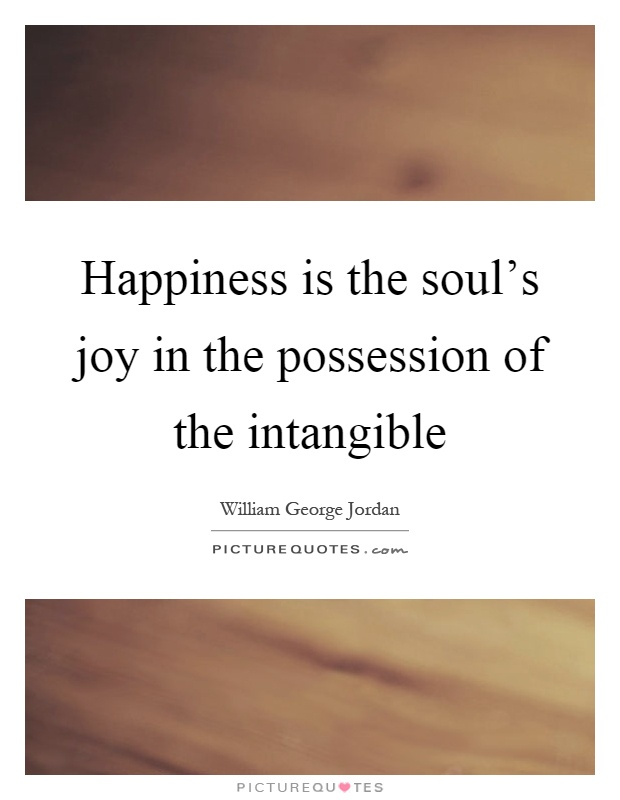 Happiness is the soul's joy in the possession of the intangible Picture Quote #1